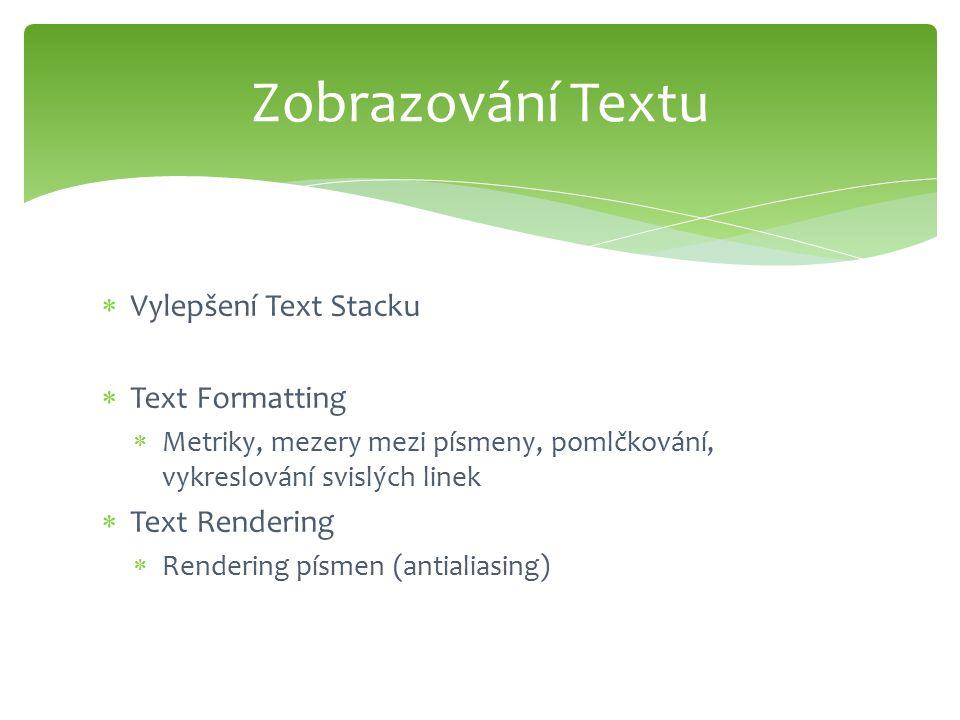  Vylepšení Text Stacku  Text Formatting  Metriky, mezery mezi písmeny, pomlčkování, vykreslování svislých linek  Text Rendering  Rendering písmen (antialiasing) Zobrazování Textu