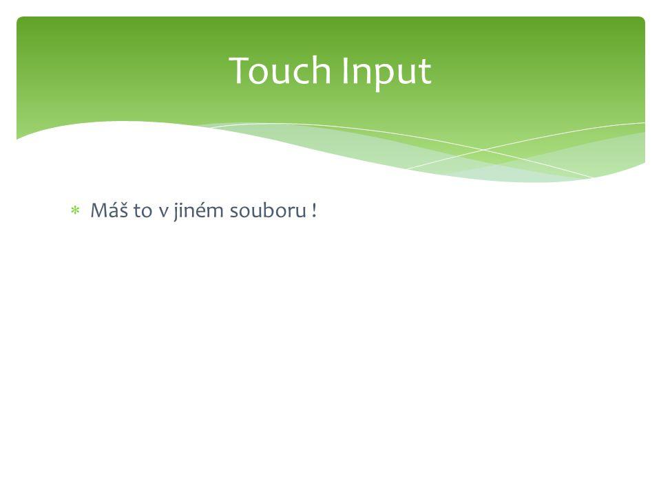  Máš to v jiném souboru ! Touch Input
