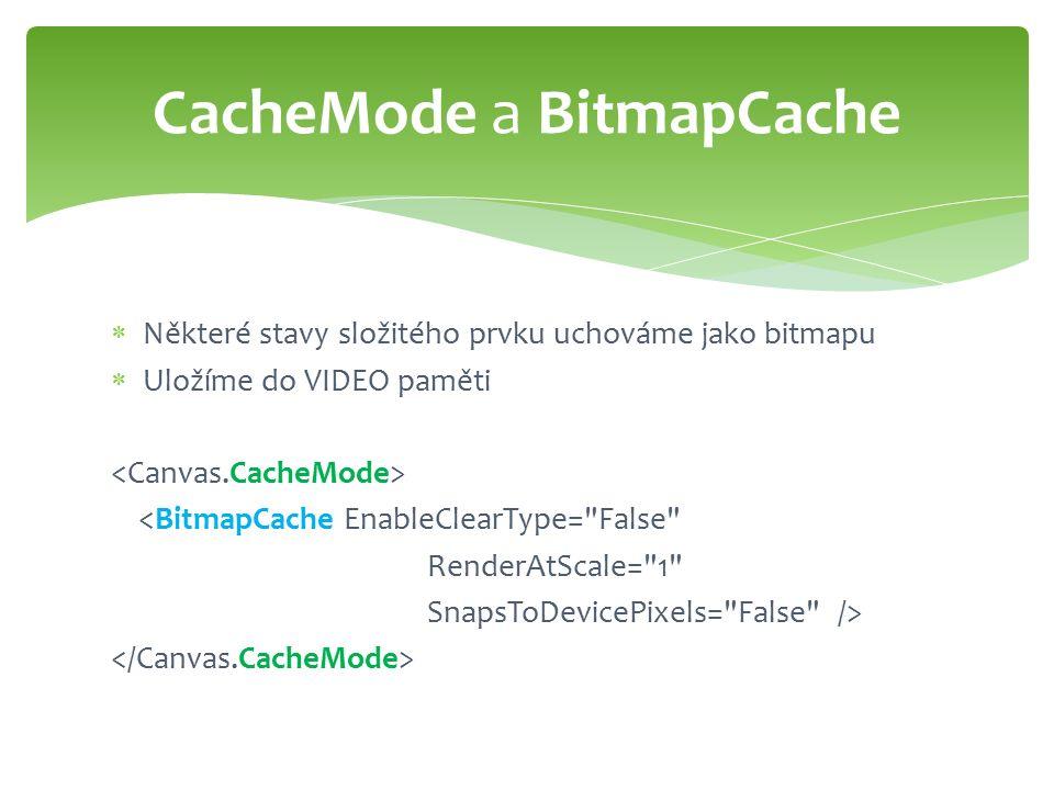  Některé stavy složitého prvku uchováme jako bitmapu  Uložíme do VIDEO paměti <BitmapCache EnableClearType= False RenderAtScale= 1 SnapsToDevicePixels= False /> CacheMode a BitmapCache
