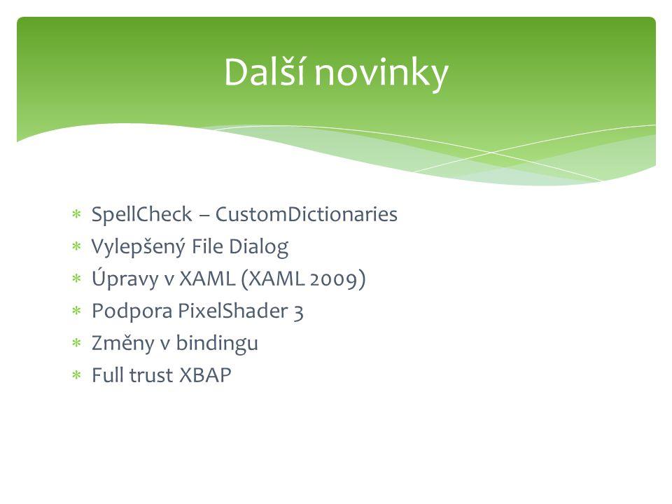  SpellCheck – CustomDictionaries  Vylepšený File Dialog  Úpravy v XAML (XAML 2009)  Podpora PixelShader 3  Změny v bindingu  Full trust XBAP Další novinky