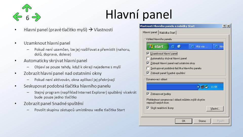 Hlavní panel (pravé tlačítko myši)  Vlastnosti Uzamknout hlavní panel – Pokud není uzamčen, lze jej rozšiřovat a přemístit (nahoru, dolů, doprava, doleva) Automaticky skrývat hlavní panel – Objeví se pouze tehdy, když k okraji najedeme s myší Zobrazit hlavní panel nad ostatními okny – Pokud není aktivován, okna aplikací jej překrývají Seskupovat podobná tlačítka hlavního panelu – Stejný program (například Internet Explorer) spuštěný vícekrát bude pouze jedno tlačítko Zobrazit panel Snadné spuštění – Povolit skupinu zástupců umístěnou vedle tlačítka Start Hlavní panel 6