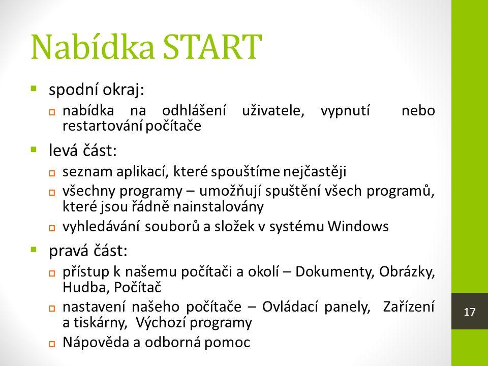 Nabídka START  spodní okraj:  nabídka na odhlášení uživatele, vypnutí nebo restartování počítače  levá část:  seznam aplikací, které spouštíme nejčastěji  všechny programy – umožňují spuštění všech programů, které jsou řádně nainstalovány  vyhledávání souborů a složek v systému Windows  pravá část:  přístup k našemu počítači a okolí – Dokumenty, Obrázky, Hudba, Počítač  nastavení našeho počítače – Ovládací panely, Zařízení a tiskárny, Výchozí programy  Nápověda a odborná pomoc 17