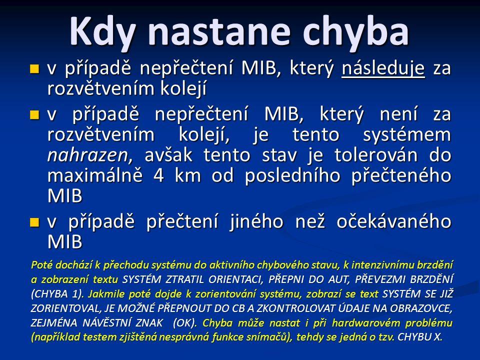Kdy nastane chyba v případě nepřečtení MIB, který následuje za rozvětvením kolejí v případě nepřečtení MIB, který následuje za rozvětvením kolejí v případě nepřečtení MIB, který není za rozvětvením kolejí, je tento systémem nahrazen, avšak tento stav je tolerován do maximálně 4 km od posledního přečteného MIB v případě nepřečtení MIB, který není za rozvětvením kolejí, je tento systémem nahrazen, avšak tento stav je tolerován do maximálně 4 km od posledního přečteného MIB v případě přečtení jiného než očekávaného MIB v případě přečtení jiného než očekávaného MIB Poté dochází k přechodu systému do aktivního chybového stavu, k intenzivnímu brzdění a zobrazení textu SYSTÉM ZTRATIL ORIENTACI, PŘEPNI DO AUT, PŘEVEZMI BRZDĚNÍ (CHYBA 1).
