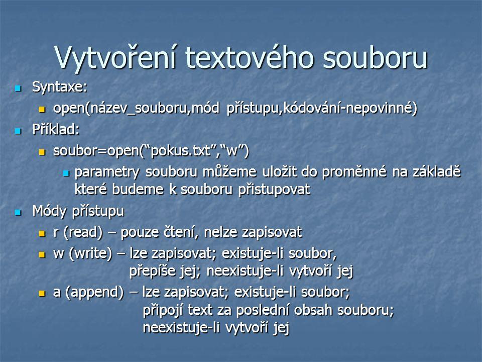 """Práce se souborem Zápis dat do souboru Zápis dat do souboru text=input(""""Zadejte text: ) text=input(""""Zadejte text: ) soubor.write(text) soubor.write(text) pomocí proměnné soubor otevřeme textový soubor pokus.txt s vlastností zápisu (w), použijeme metodu write (zapsat do souboru) a zapíšeme hodnotu proměnné text, kterou zadá uživatel na vstupu z klávesnice pomocí proměnné soubor otevřeme textový soubor pokus.txt s vlastností zápisu (w), použijeme metodu write (zapsat do souboru) a zapíšeme hodnotu proměnné text, kterou zadá uživatel na vstupu z klávesnice Uzavření souboru Uzavření souboru soubor.close() soubor.close() fyzický zápis dat do souboru se provedou až s voláním metody close, jinak jsou data udržována v paměti kvůli vyšší rychlosti fyzický zápis dat do souboru se provedou až s voláním metody close, jinak jsou data udržována v paměti kvůli vyšší rychlosti"""
