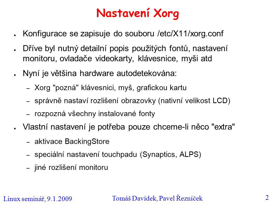 Linux seminář, 9.1.2009 Tomáš Davídek, Pavel Řezníček 2 Nastavení Xorg ● Konfigurace se zapisuje do souboru /etc/X11/xorg.conf ● Dříve byl nutný detai
