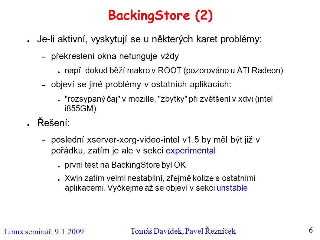 Linux seminář, 9.1.2009 Tomáš Davídek, Pavel Řezníček 6 BackingStore (2) ● Je-li aktivní, vyskytují se u některých karet problémy: – překreslení okna nefunguje vždy ● např.