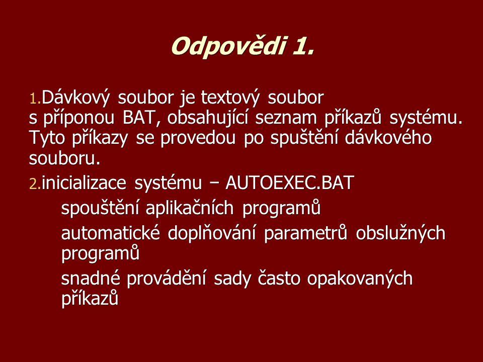 Odpovědi 1. 1. Dávkový soubor je textový soubor s příponou BAT, obsahující seznam příkazů systému.