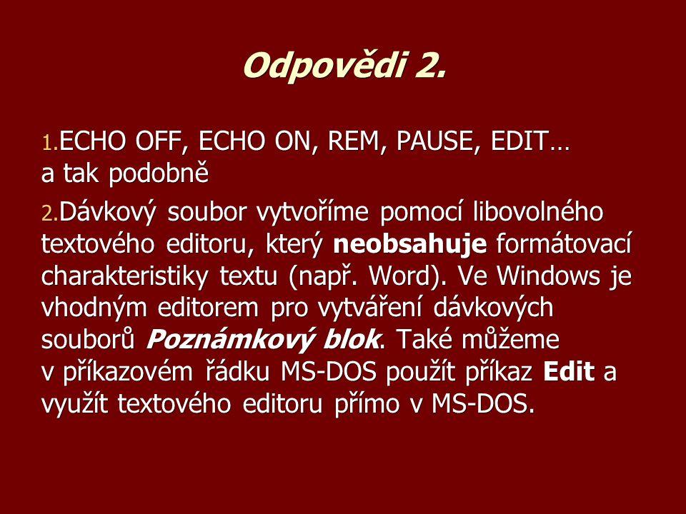 Odpovědi 2. 1. ECHO OFF, ECHO ON, REM, PAUSE, EDIT… a tak podobně 2.