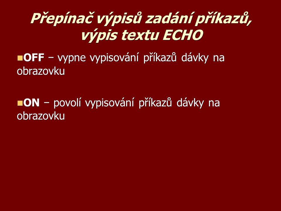 Přepínač výpisů zadání příkazů, výpis textu ECHO OFF − vypne vypisování příkazů dávky na obrazovku OFF − vypne vypisování příkazů dávky na obrazovku ON − povolí vypisování příkazů dávky na obrazovku ON − povolí vypisování příkazů dávky na obrazovku