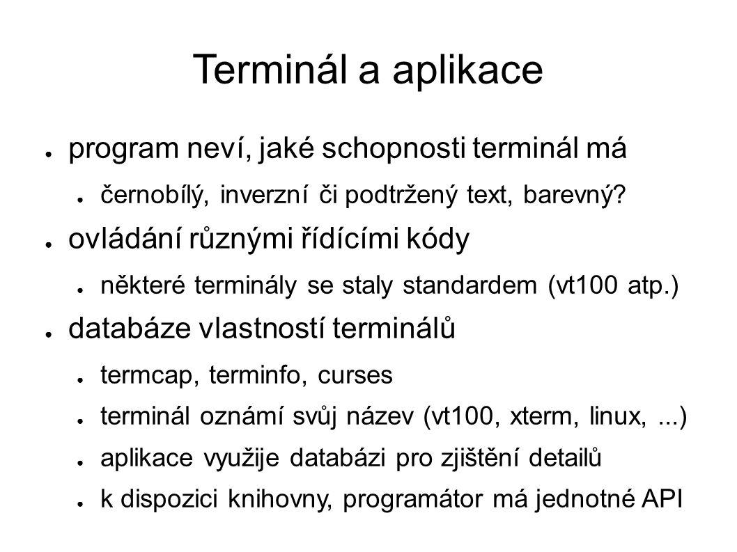 Terminál a aplikace ● program neví, jaké schopnosti terminál má ● černobílý, inverzní či podtržený text, barevný? ● ovládání různými řídícími kódy ● n