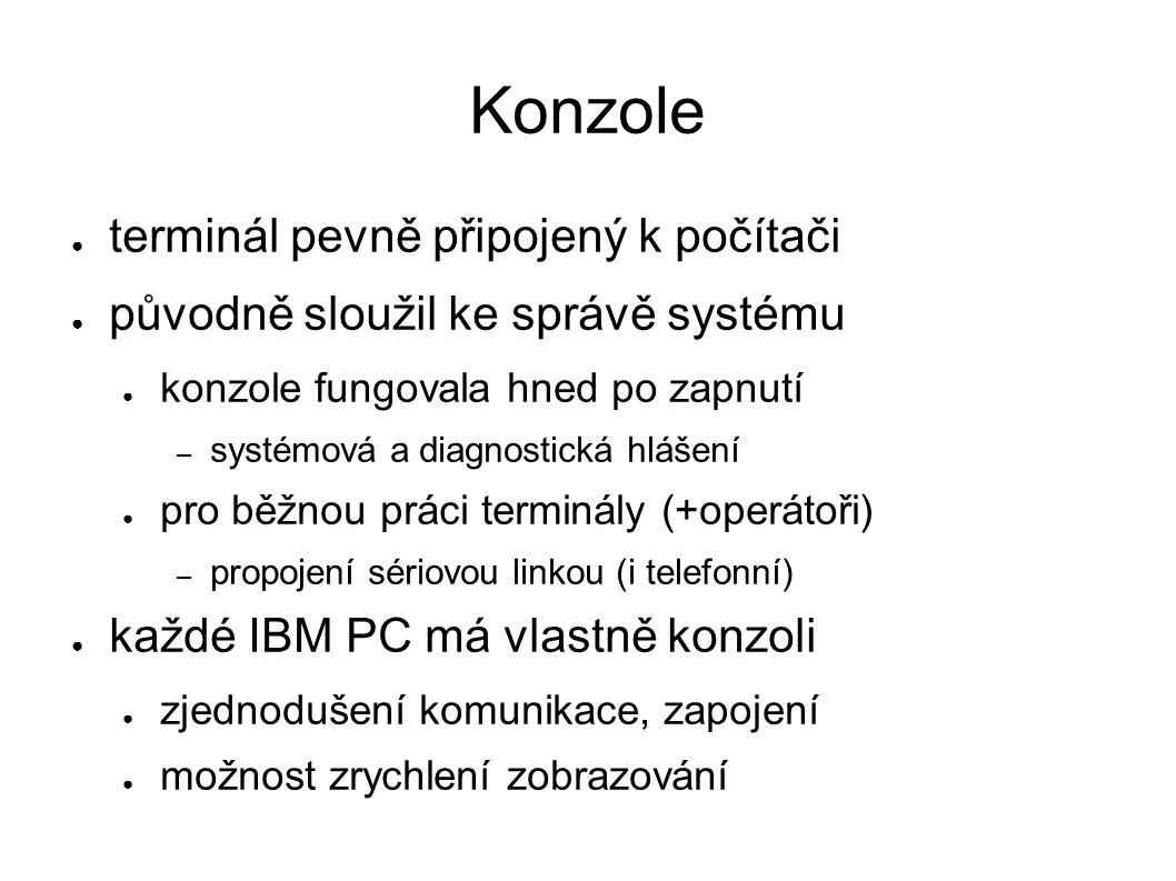 Konzole ● terminál pevně připojený k počítači ● původně sloužil ke správě systému ● konzole fungovala hned po zapnutí – systémová a diagnostická hláše