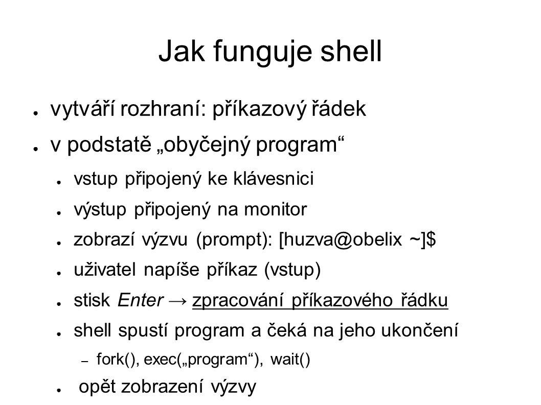 """Jak funguje shell ● vytváří rozhraní: příkazový řádek ● v podstatě """"obyčejný program ● vstup připojený ke klávesnici ● výstup připojený na monitor ● zobrazí výzvu (prompt): [huzva@obelix ~]$ ● uživatel napíše příkaz (vstup) ● stisk Enter → zpracování příkazového řádku ● shell spustí program a čeká na jeho ukončení – fork(), exec(""""program ), wait() ● opět zobrazení výzvy"""