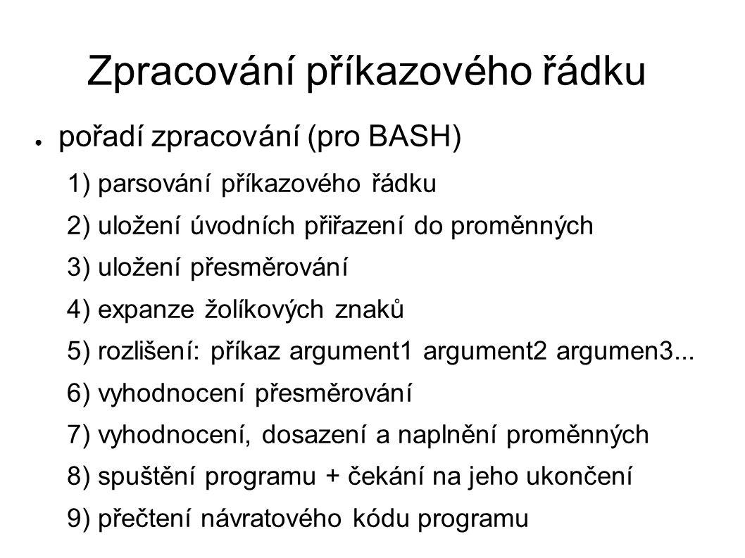 Zpracování příkazového řádku ● pořadí zpracování (pro BASH) 1) parsování příkazového řádku 2) uložení úvodních přiřazení do proměnných 3) uložení přesměrování 4) expanze žolíkových znaků 5) rozlišení: příkaz argument1 argument2 argumen3...
