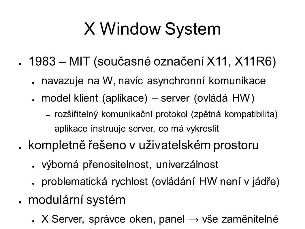 X Window System ● 1983 – MIT (současné označení X11, X11R6) ● navazuje na W, navíc asynchronní komunikace ● model klient (aplikace) – server (ovládá HW) – rozšiřitelný komunikační protokol (zpětná kompatibilita) – aplikace instruuje server, co má vykreslit ● kompletně řešeno v uživatelském prostoru ● výborná přenositelnost, univerzálnost ● problematická rychlost (ovládání HW není v jádře) ● modulární systém ● X Server, správce oken, panel → vše zaměnitelné