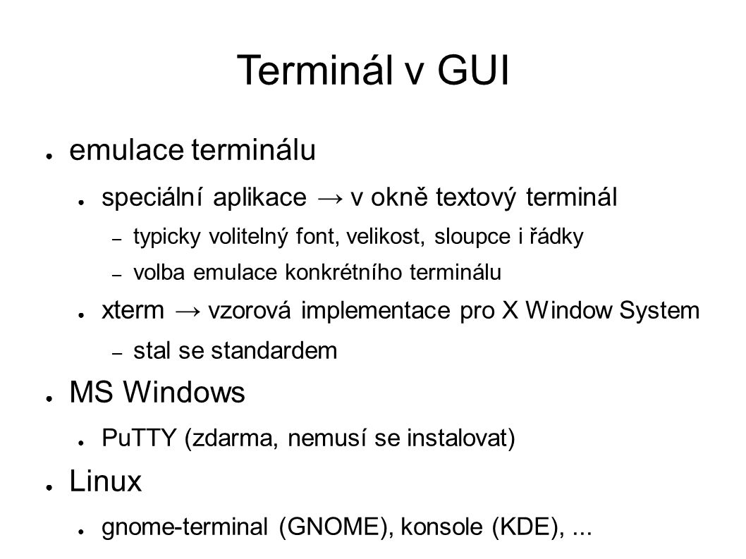 Terminál v GUI ● emulace terminálu ● speciální aplikace → v okně textový terminál – typicky volitelný font, velikost, sloupce i řádky – volba emulace konkrétního terminálu ● xterm → vzorová implementace pro X Window System – stal se standardem ● MS Windows ● PuTTY (zdarma, nemusí se instalovat) ● Linux ● gnome-terminal (GNOME), konsole (KDE),...