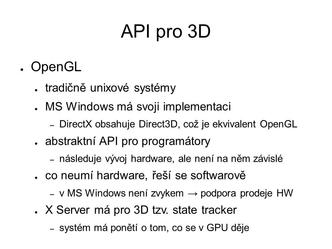 API pro 3D ● OpenGL ● tradičně unixové systémy ● MS Windows má svoji implementaci – DirectX obsahuje Direct3D, což je ekvivalent OpenGL ● abstraktní API pro programátory – následuje vývoj hardware, ale není na něm závislé ● co neumí hardware, řeší se softwarově – v MS Windows není zvykem → podpora prodeje HW ● X Server má pro 3D tzv.