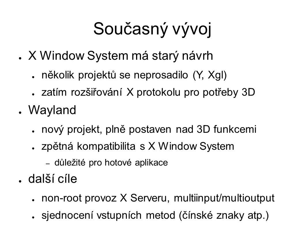 Současný vývoj ● X Window System má starý návrh ● několik projektů se neprosadilo (Y, Xgl) ● zatím rozšiřování X protokolu pro potřeby 3D ● Wayland ● nový projekt, plně postaven nad 3D funkcemi ● zpětná kompatibilita s X Window System – důležité pro hotové aplikace ● další cíle ● non-root provoz X Serveru, multiinput/multioutput ● sjednocení vstupních metod (čínské znaky atp.)