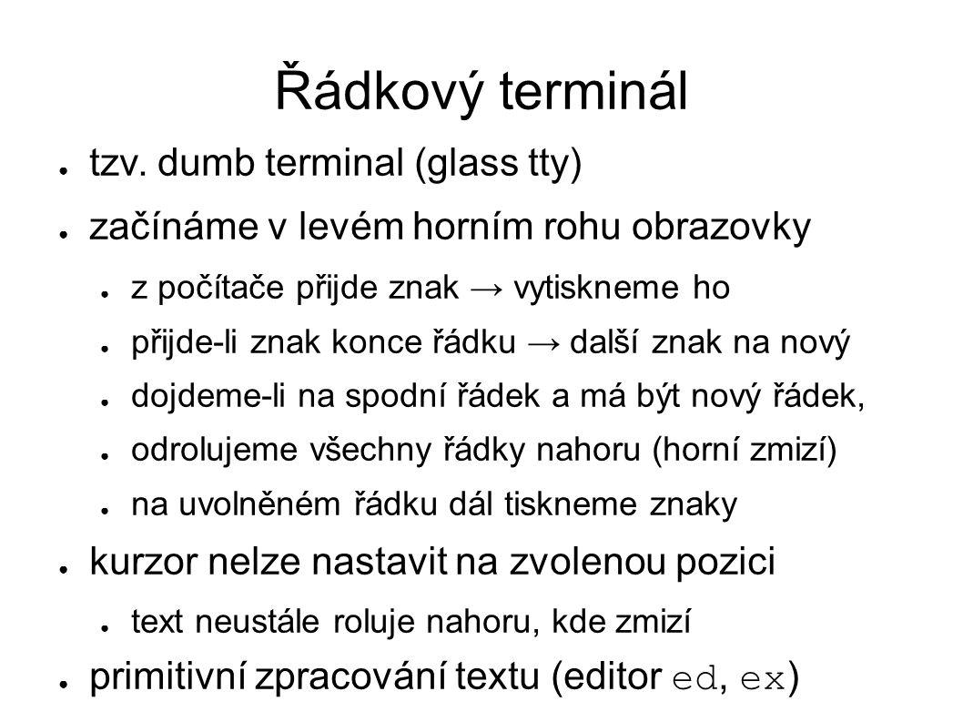 Řádkový terminál ● tzv. dumb terminal (glass tty) ● začínáme v levém horním rohu obrazovky ● z počítače přijde znak → vytiskneme ho ● přijde-li znak k