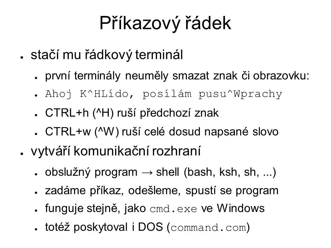 Příkazový řádek ● stačí mu řádkový terminál ● první terminály neuměly smazat znak či obrazovku: ● Ahoj K^HLído, posílám pusu^Wprachy ● CTRL+h (^H) ruš