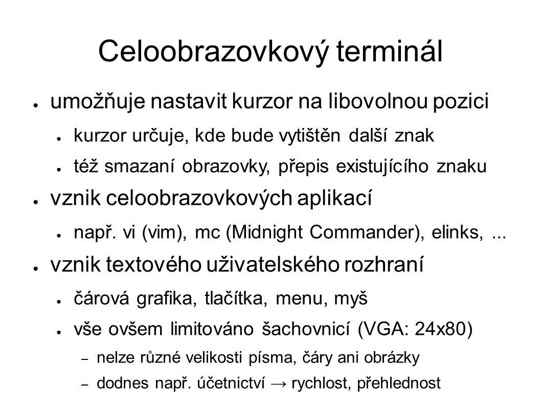 Celoobrazovkový terminál ● umožňuje nastavit kurzor na libovolnou pozici ● kurzor určuje, kde bude vytištěn další znak ● též smazaní obrazovky, přepis
