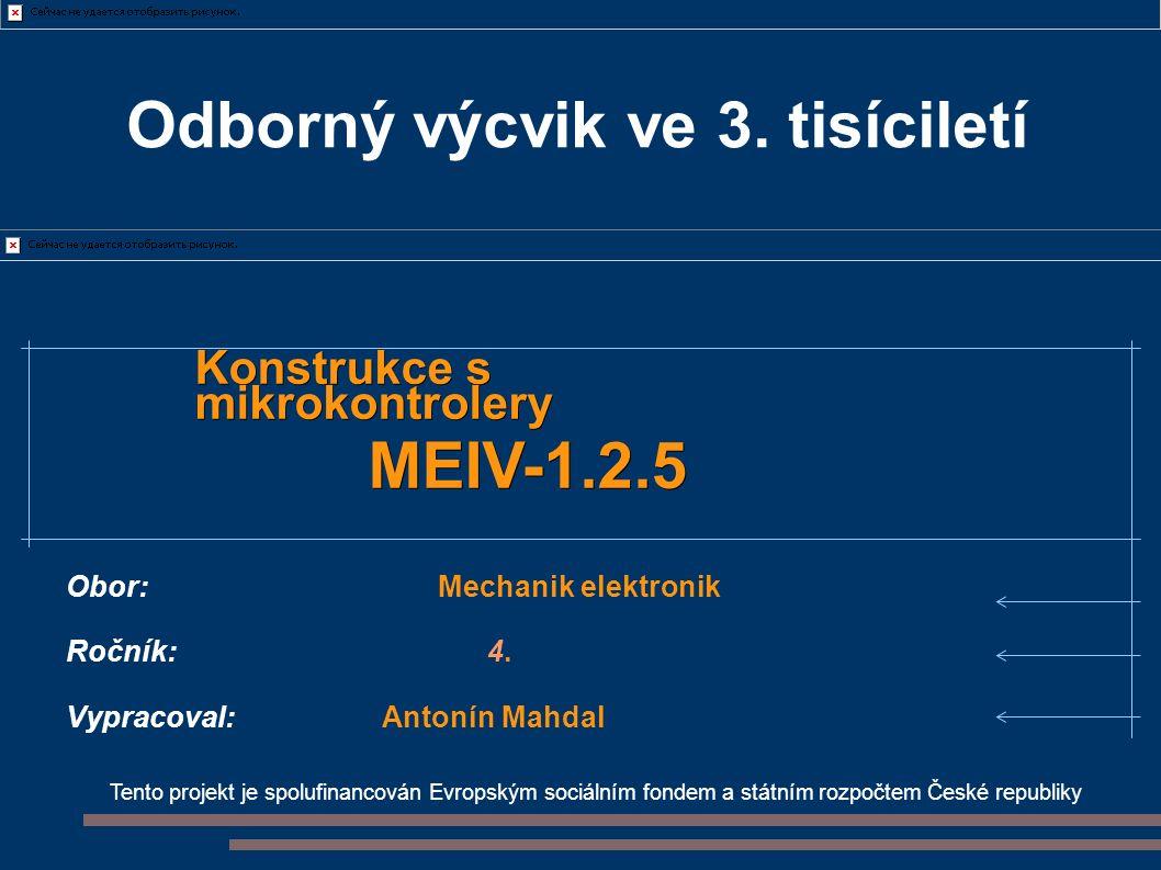 Tento projekt je spolufinancován Evropským sociálním fondem a státním rozpočtem České republiky Konstrukce s mikrokontrolery MEIV-1.2.5 Obor: Mechanik elektronik Ročník:4.