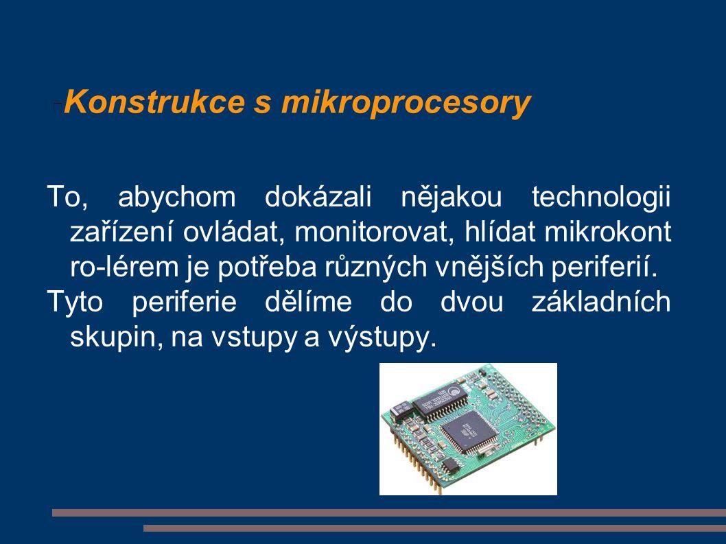 Konstrukce s mikroprocesory To, abychom dokázali nějakou technologii zařízení ovládat, monitorovat, hlídat mikrokont ro-lérem je potřeba různých vnějších periferií.