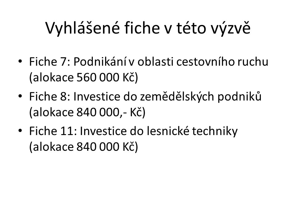 Vyhlášené fiche v této výzvě Fiche 7: Podnikání v oblasti cestovního ruchu (alokace 560 000 Kč) Fiche 8: Investice do zemědělských podniků (alokace 840 000,- Kč) Fiche 11: Investice do lesnické techniky (alokace 840 000 Kč)