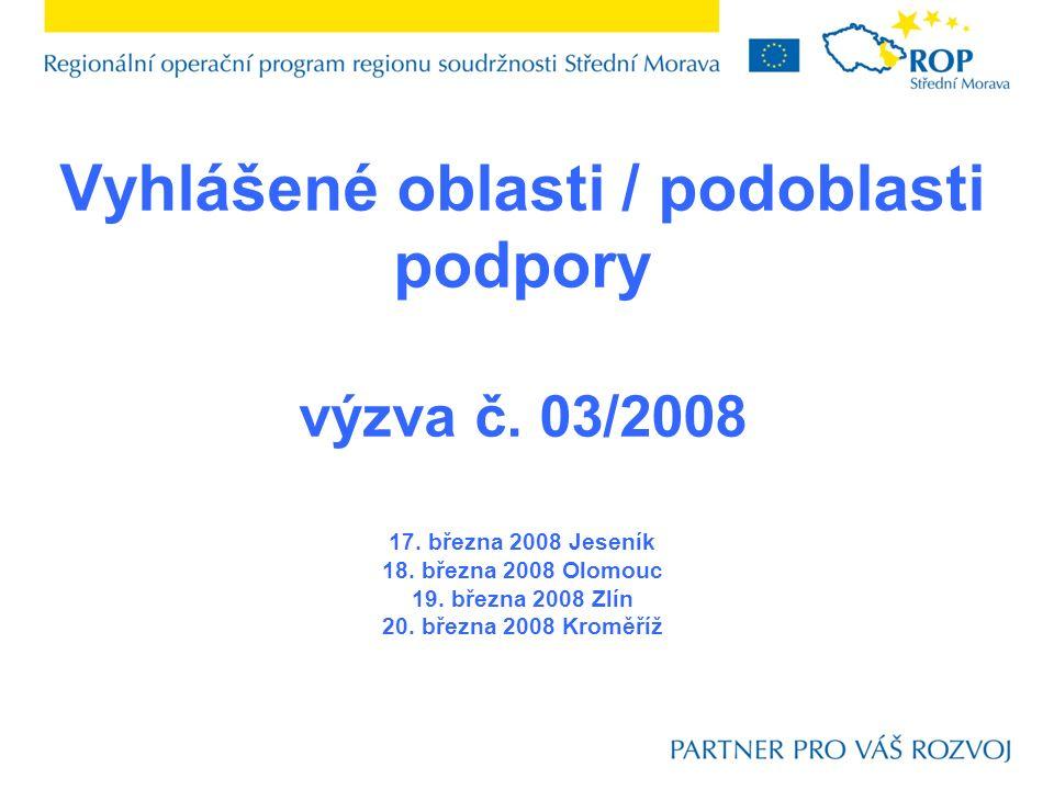 Vyhlášené oblasti / podoblasti podpory výzva č. 03/2008 17. března 2008 Jeseník 18. března 2008 Olomouc 19. března 2008 Zlín 20. března 2008 Kroměříž