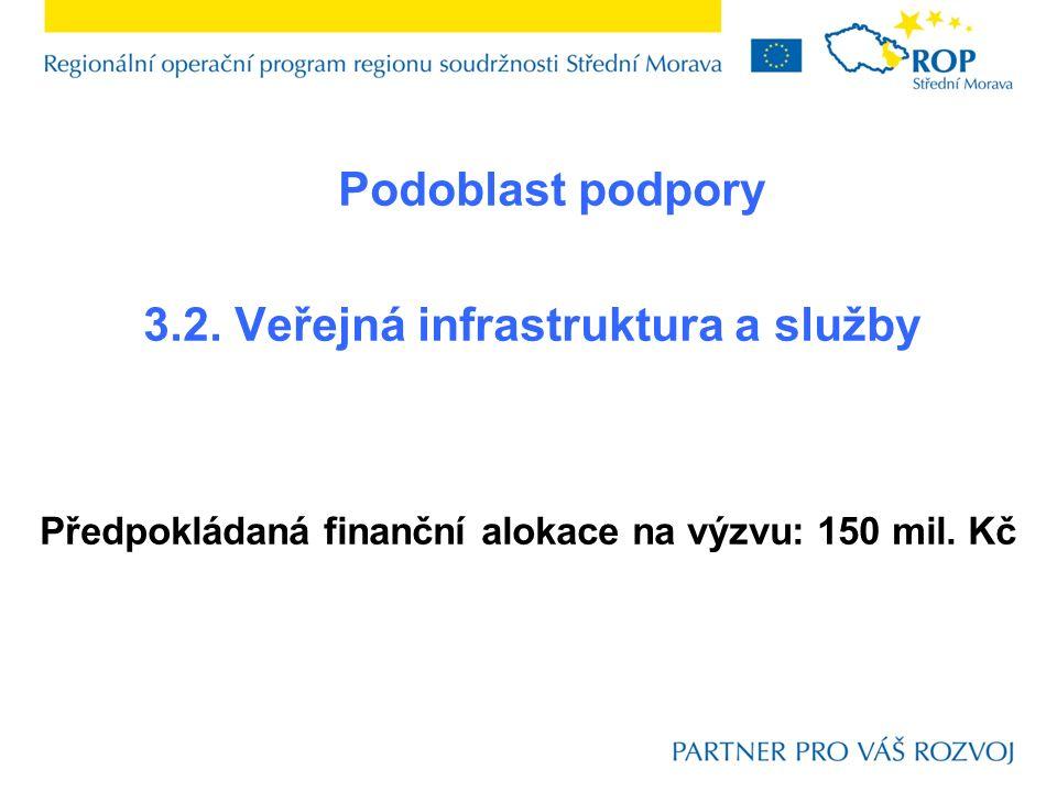 Podoblast podpory 3.2. Veřejná infrastruktura a služby Předpokládaná finanční alokace na výzvu: 150 mil. Kč