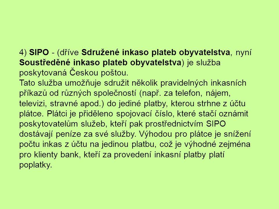 4) SIPO - (dříve Sdružené inkaso plateb obyvatelstva, nyní Soustředěné inkaso plateb obyvatelstva) je služba poskytovaná Českou poštou.
