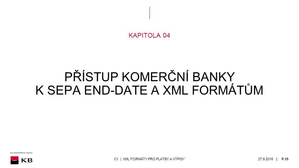 | KAPITOLA 04 PŘÍSTUP KOMERČNÍ BANKY K SEPA END-DATE A XML FORMÁTŮM 27.9.2016P.15C1 | XML FORMÁTY PRO PLATBY A VÝPISY