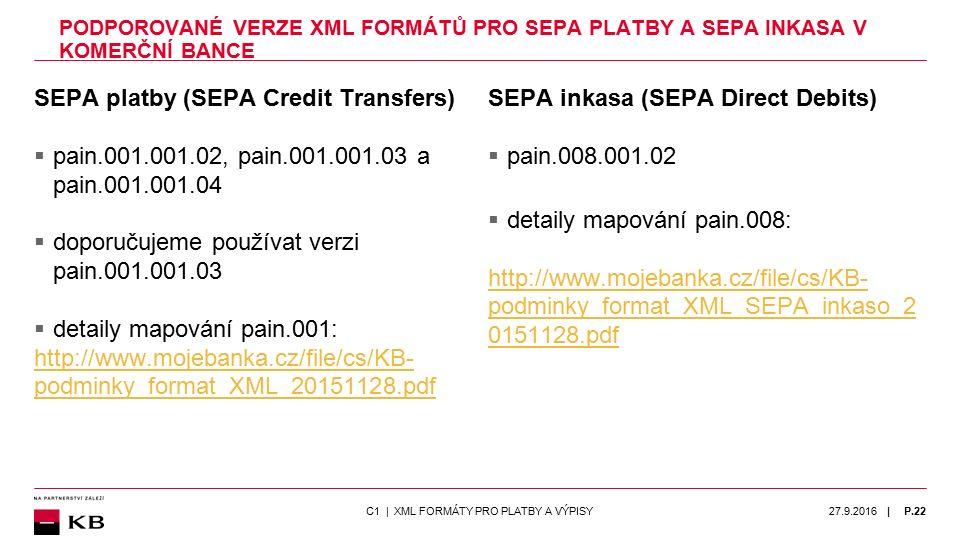 | PODPOROVANÉ VERZE XML FORMÁTŮ PRO SEPA PLATBY A SEPA INKASA V KOMERČNÍ BANCE SEPA platby (SEPA Credit Transfers)  pain.001.001.02, pain.001.001.03 a pain.001.001.04  doporučujeme používat verzi pain.001.001.03  detaily mapování pain.001: http://www.mojebanka.cz/file/cs/KB- podminky_format_XML_20151128.pdf SEPA inkasa (SEPA Direct Debits)  pain.008.001.02  detaily mapování pain.008: http://www.mojebanka.cz/file/cs/KB- podminky_format_XML_SEPA_inkaso_2 0151128.pdf 27.9.2016P.22C1 | XML FORMÁTY PRO PLATBY A VÝPISY