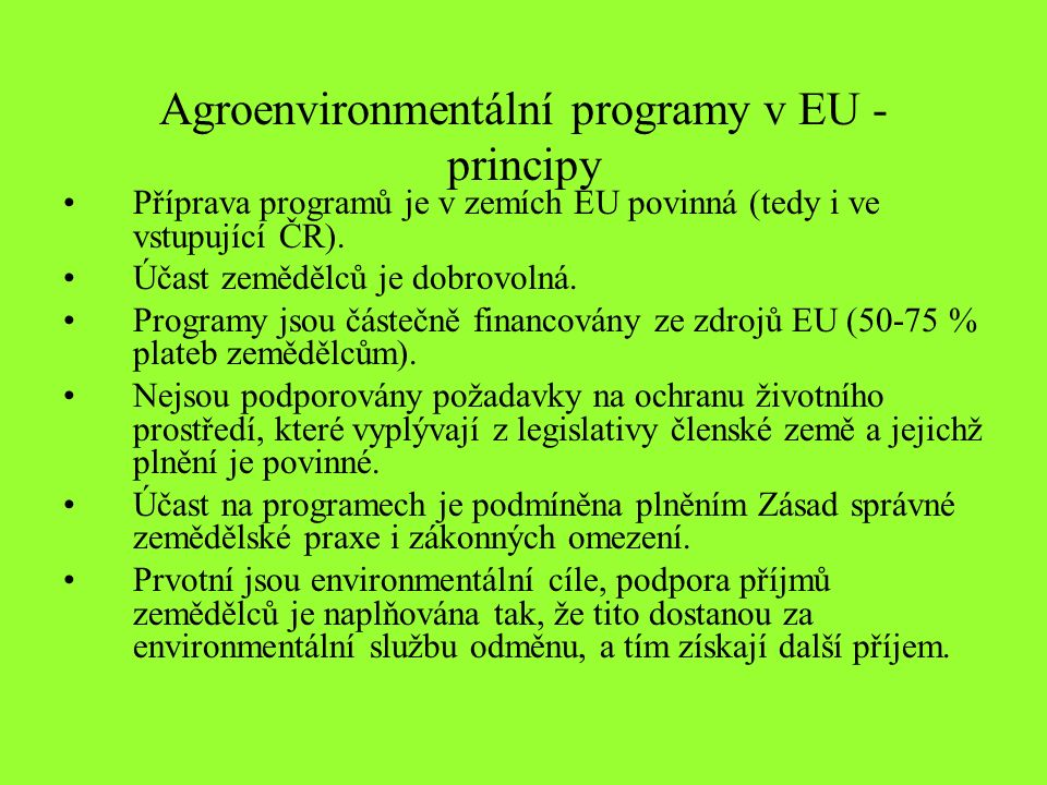 Agroenvironmentální programy v EU - principy Příprava programů je v zemích EU povinná (tedy i ve vstupující ČR). Účast zemědělců je dobrovolná. Progra