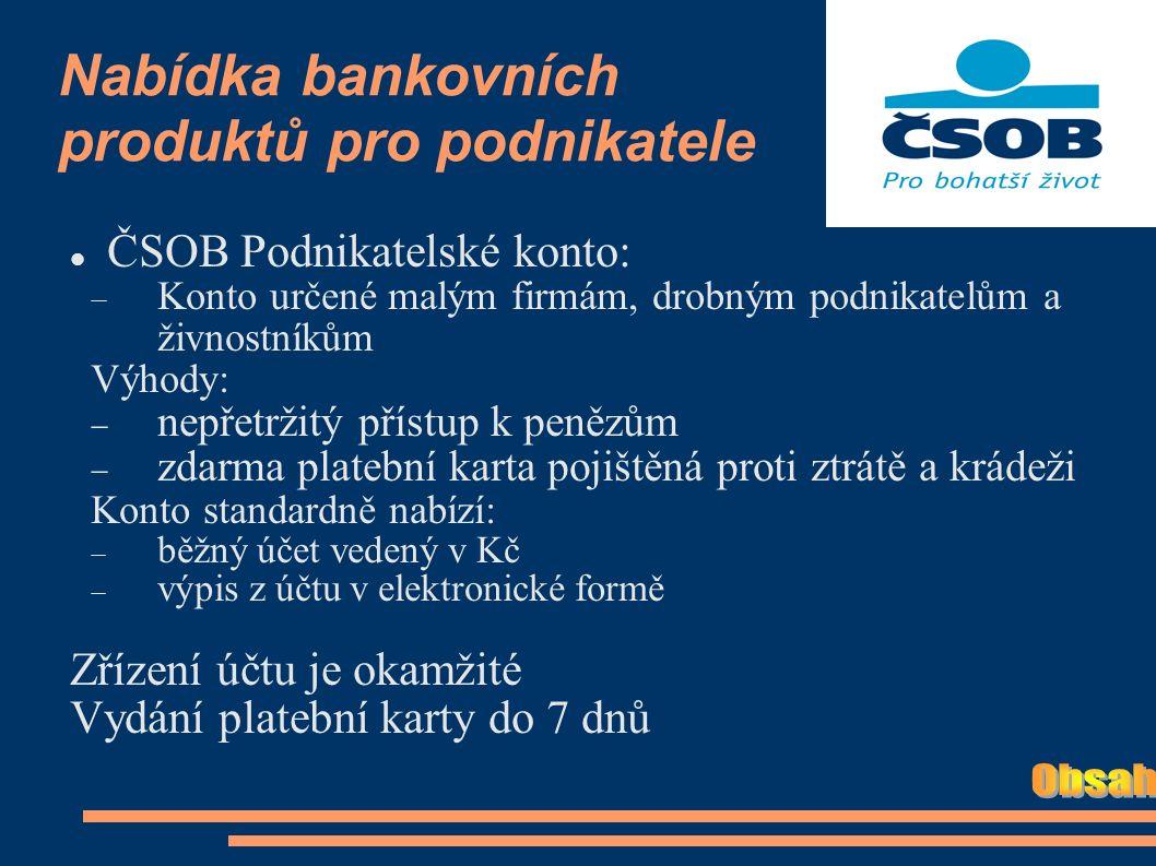 Nabídka bankovních produktů pro podnikatele ČSOB Podnikatelské konto:  Konto určené malým firmám, drobným podnikatelům a živnostníkům Výhody:  nepřetržitý přístup k penězům  zdarma platební karta pojištěná proti ztrátě a krádeži Konto standardně nabízí:  běžný účet vedený v Kč  výpis z účtu v elektronické formě Zřízení účtu je okamžité Vydání platební karty do 7 dnů
