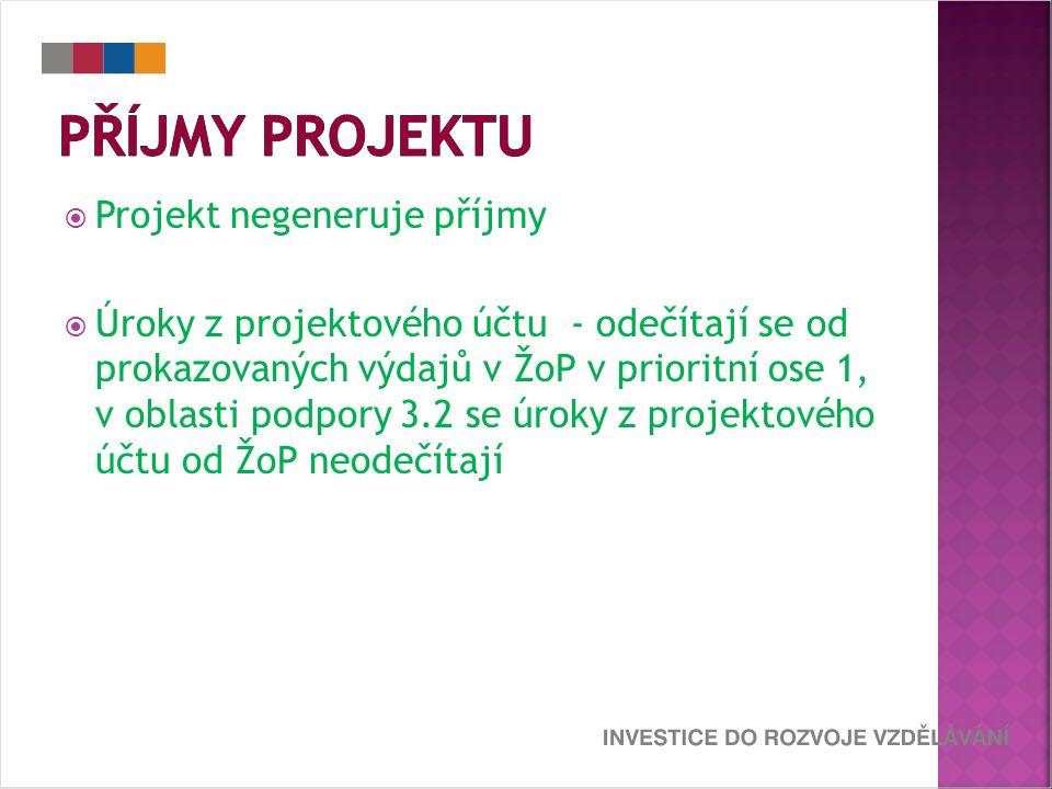  Projekt negeneruje příjmy  Úroky z projektového účtu - odečítají se od prokazovaných výdajů v ŽoP v prioritní ose 1, v oblasti podpory 3.2 se úroky z projektového účtu od ŽoP neodečítají