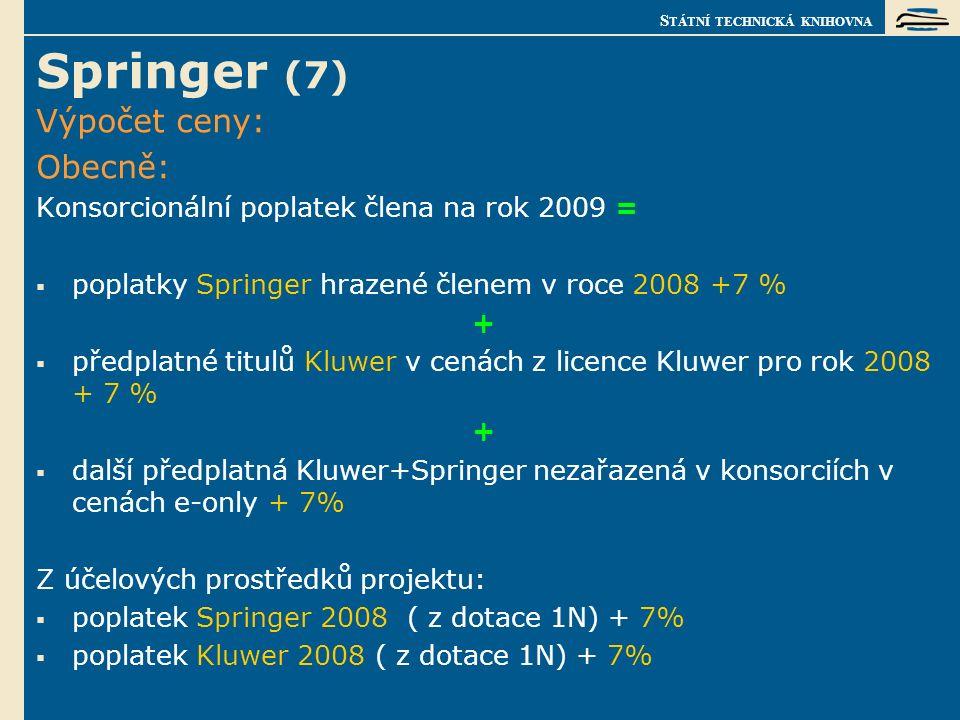 S TÁTNÍ TECHNICKÁ KNIHOVNA Springer (7) Výpočet ceny: Obecně: Konsorcionální poplatek člena na rok 2009 =  poplatky Springer hrazené členem v roce 2008 +7 % +  předplatné titulů Kluwer v cenách z licence Kluwer pro rok 2008 + 7 % +  další předplatná Kluwer+Springer nezařazená v konsorciích v cenách e-only + 7% Z účelových prostředků projektu:  poplatek Springer 2008 ( z dotace 1N) + 7%  poplatek Kluwer 2008 ( z dotace 1N) + 7%