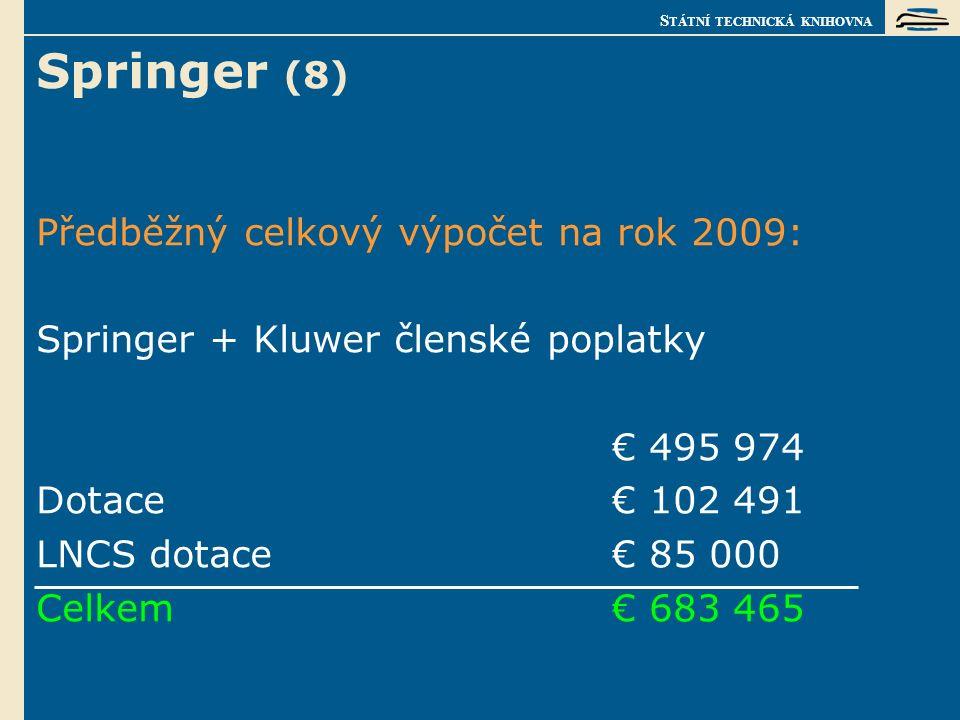 S TÁTNÍ TECHNICKÁ KNIHOVNA Springer (8) Předběžný celkový výpočet na rok 2009: Springer + Kluwer členské poplatky € 495 974 Dotace€ 102 491 LNCS dotace€ 85 000 Celkem€ 683 465