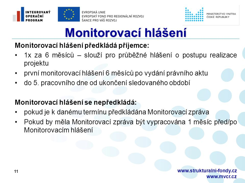 11 Monitorovací hlášení Monitorovací hlášení předkládá příjemce: 1x za 6 měsíců – slouží pro průběžné hlášení o postupu realizace projektu první monitorovací hlášení 6 měsíců po vydání právního aktu do 5.