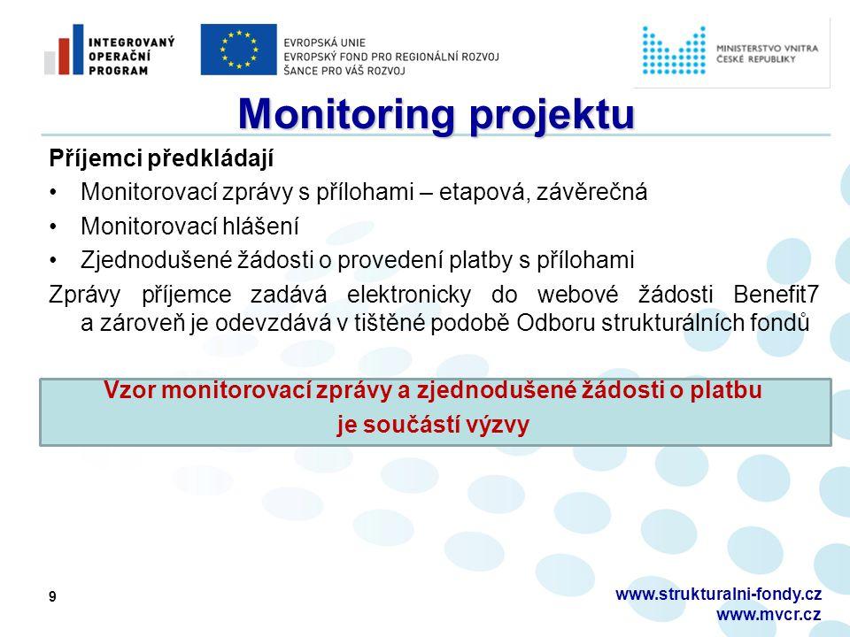 9 Monitoring projektu Příjemci předkládají Monitorovací zprávy s přílohami – etapová, závěrečná Monitorovací hlášení Zjednodušené žádosti o provedení platby s přílohami Zprávy příjemce zadává elektronicky do webové žádosti Benefit7 a zároveň je odevzdává v tištěné podobě Odboru strukturálních fondů Vzor monitorovací zprávy a zjednodušené žádosti o platbu je součástí výzvy www.strukturalni-fondy.cz www.mvcr.cz