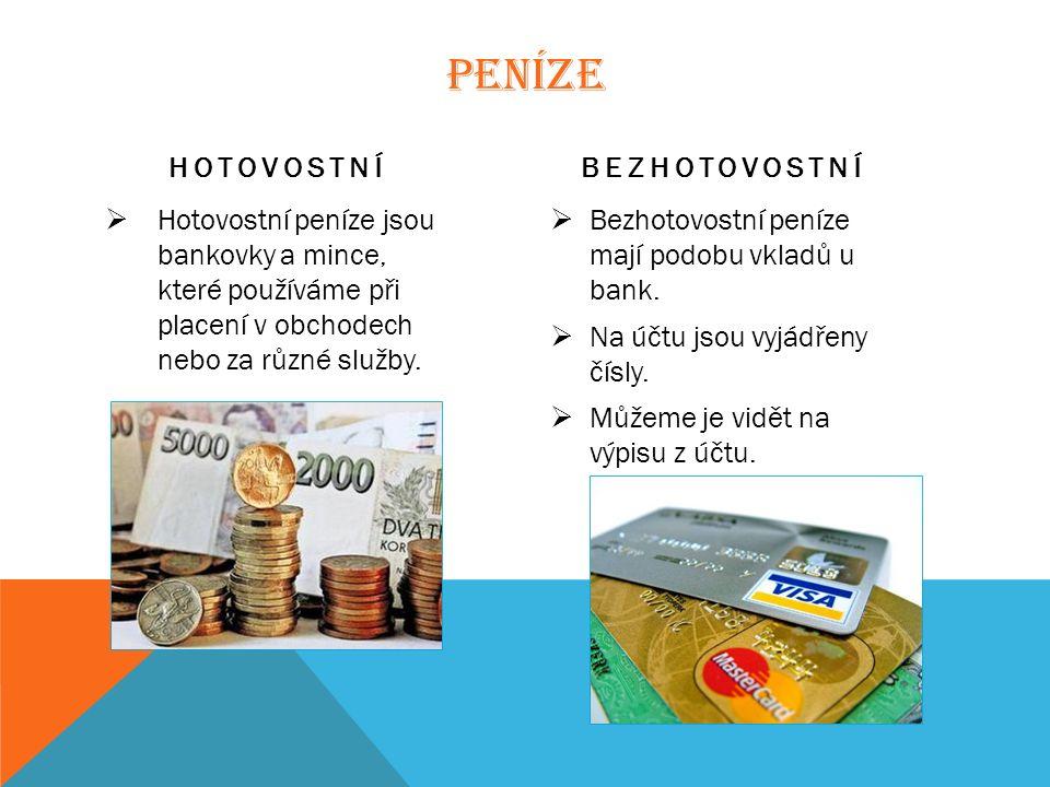 PENÍZE HOTOVOSTNÍ  Hotovostní peníze jsou bankovky a mince, které používáme při placení v obchodech nebo za různé služby.