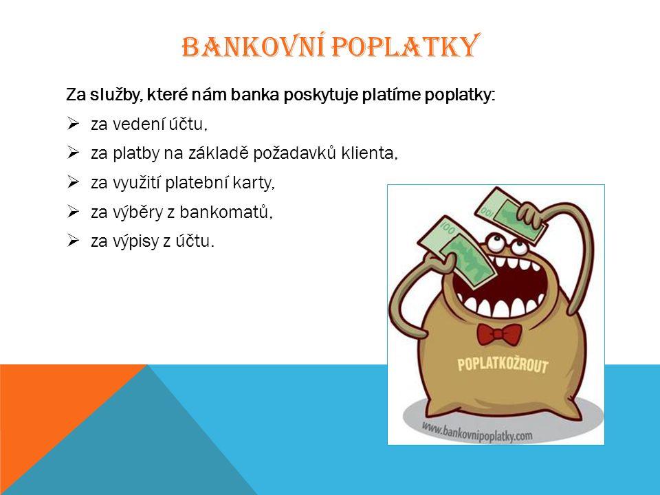 BANKOVNÍ POPLATKY Za služby, které nám banka poskytuje platíme poplatky:  za vedení účtu,  za platby na základě požadavků klienta,  za využití platební karty,  za výběry z bankomatů,  za výpisy z účtu.