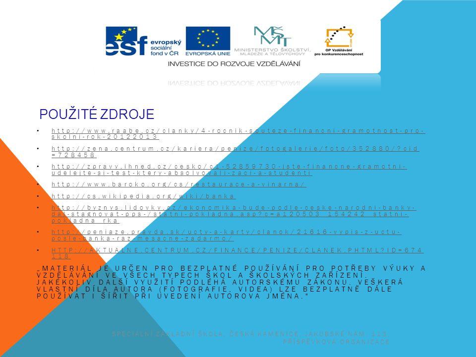 """POUŽITÉ ZDROJE http://www.raabe.cz/clanky/4-rocnik-souteze-financni-gramotnost-pro- skolni-rok-20122013 http://www.raabe.cz/clanky/4-rocnik-souteze-financni-gramotnost-pro- skolni-rok-20122013 http://zena.centrum.cz/kariera/penize/fotogalerie/foto/352880/ cid =728458 http://zena.centrum.cz/kariera/penize/fotogalerie/foto/352880/ cid =728458 http://zpravy.ihned.cz/cesko/c1-52859730-jste-financne-gramotni- udelejte-si-test-ktery-absolvovali-zaci-a-studenti http://zpravy.ihned.cz/cesko/c1-52859730-jste-financne-gramotni- udelejte-si-test-ktery-absolvovali-zaci-a-studenti http://www.baroko.org/cs/restaurace-a-vinarna/ http://cs.wikipedia.org/wiki/banka http://byznys.lidovky.cz/ekonomika-bude-podle-ceske-narodni-banky- dal-stagnovat-pps-/statni-pokladna.asp c=a120503_154242_statni- pokladna_rka http://byznys.lidovky.cz/ekonomika-bude-podle-ceske-narodni-banky- dal-stagnovat-pps-/statni-pokladna.asp c=a120503_154242_statni- pokladna_rka http://peniaze.pravda.sk/ucty-a-karty/clanok/21616-vypis-z-uctu- posle-banka-raz-mesacne-zadarmo/ http://peniaze.pravda.sk/ucty-a-karty/clanok/21616-vypis-z-uctu- posle-banka-raz-mesacne-zadarmo/ HTTP://AKTUALNE.CENTRUM.CZ/FINANCE/PENIZE/CLANEK.PHTML ID=674 118 HTTP://AKTUALNE.CENTRUM.CZ/FINANCE/PENIZE/CLANEK.PHTML ID=674 118 """"MATERIÁL JE URČEN PRO BEZPLATNÉ POUŽÍVÁNÍ PRO POTŘEBY VÝUKY A VZDĚLÁVÁNÍ VE VŠECH TYPECH ŠKOL A ŠKOLSKÝCH ZAŘÍZENÍ."""