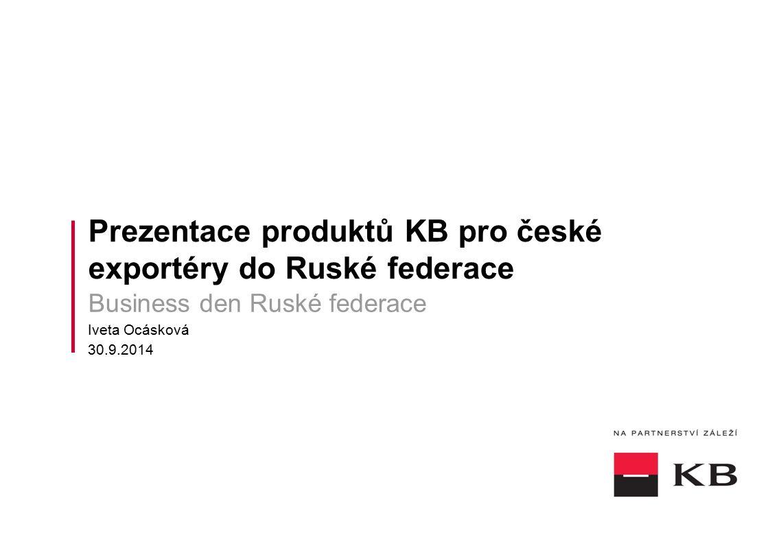 Prezentace produktů KB pro české exportéry do Ruské federace Business den Ruské federace Iveta Ocásková 30.9.2014