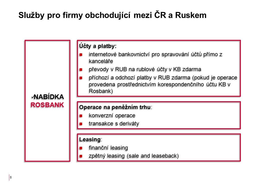8 Služby pro firmy obchodující mezi ČR a Ruskem Účty a platby: internetové bankovnictví pro spravování účtů přímo z kanceláře převody v RUB na rublové účty v KB zdarma příchozí a odchozí platby v RUB zdarma (pokud je operace provedena prostřednictvím korespondenčního účtu KB v Rosbank) Účty a platby: internetové bankovnictví pro spravování účtů přímo z kanceláře převody v RUB na rublové účty v KB zdarma příchozí a odchozí platby v RUB zdarma (pokud je operace provedena prostřednictvím korespondenčního účtu KB v Rosbank) Operace na peněžním trhu: konverzní operace transakce s deriváty Operace na peněžním trhu: konverzní operace transakce s deriváty Leasing: finanční leasing zpětný leasing (sale and leaseback) Leasing: finanční leasing zpětný leasing (sale and leaseback) NABÍDKA ROSBANK