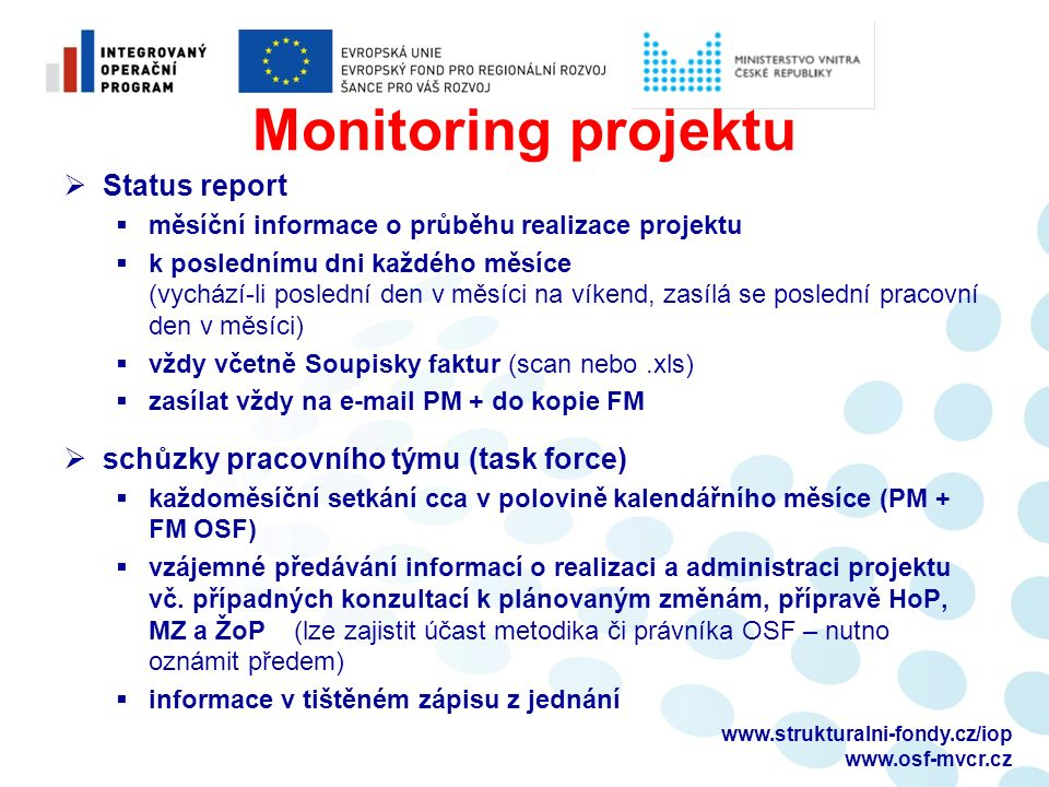 Monitoring projektu  Status report  měsíční informace o průběhu realizace projektu  k poslednímu dni každého měsíce (vychází-li poslední den v měsíci na víkend, zasílá se poslední pracovní den v měsíci)  vždy včetně Soupisky faktur (scan nebo.xls)  zasílat vždy na e-mail PM + do kopie FM  schůzky pracovního týmu (task force)  každoměsíční setkání cca v polovině kalendářního měsíce (PM + FM OSF)  vzájemné předávání informací o realizaci a administraci projektu vč.
