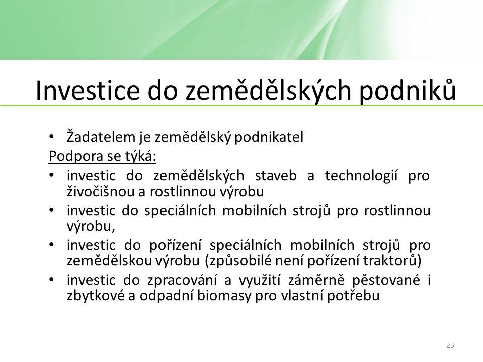 Investice do zemědělských podniků Žadatelem je zemědělský podnikatel Podpora se týká: investic do zemědělských staveb a technologií pro živočišnou a rostlinnou výrobu investic do speciálních mobilních strojů pro rostlinnou výrobu, investic do pořízení speciálních mobilních strojů pro zemědělskou výrobu (způsobilé není pořízení traktorů) investic do zpracování a využití záměrně pěstované i zbytkové a odpadní biomasy pro vlastní potřebu 23