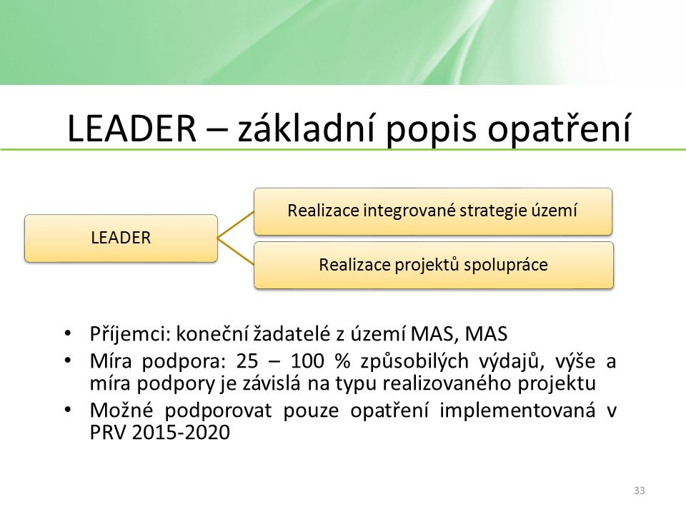 LEADER – základní popis opatření Příjemci: koneční žadatelé z území MAS, MAS Míra podpora: 25 – 100 % způsobilých výdajů, výše a míra podpory je závislá na typu realizovaného projektu Možné podporovat pouze opatření implementovaná v PRV 2015-2020 LEADERRealizace integrované strategie územíRealizace projektů spolupráce 33