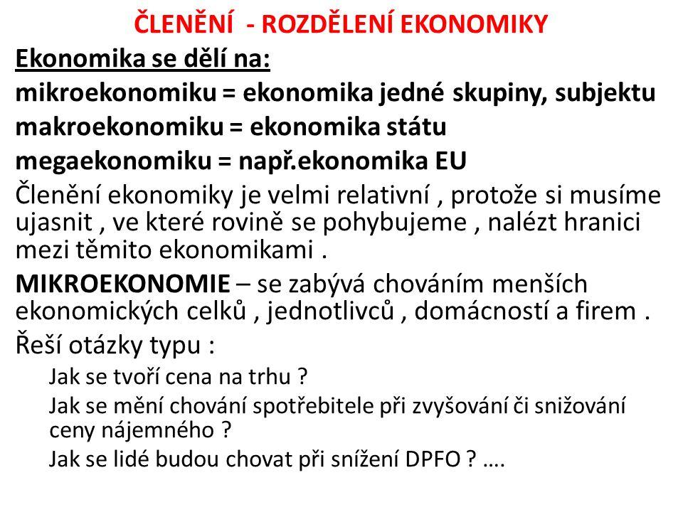 ČLENĚNÍ - ROZDĚLENÍ EKONOMIKY Ekonomika se dělí na: mikroekonomiku = ekonomika jedné skupiny, subjektu makroekonomiku = ekonomika státu megaekonomiku = např.ekonomika EU Členění ekonomiky je velmi relativní, protože si musíme ujasnit, ve které rovině se pohybujeme, nalézt hranici mezi těmito ekonomikami.