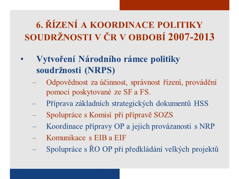 6. ŘÍZENÍ A KOORDINACE POLITIKY SOUDRŽNOSTI V ČR V OBDOBÍ 2007-2013 Vytvoření Národního rámce politiky soudržnosti (NRPS) –Odpovědnost za účinnost, sp