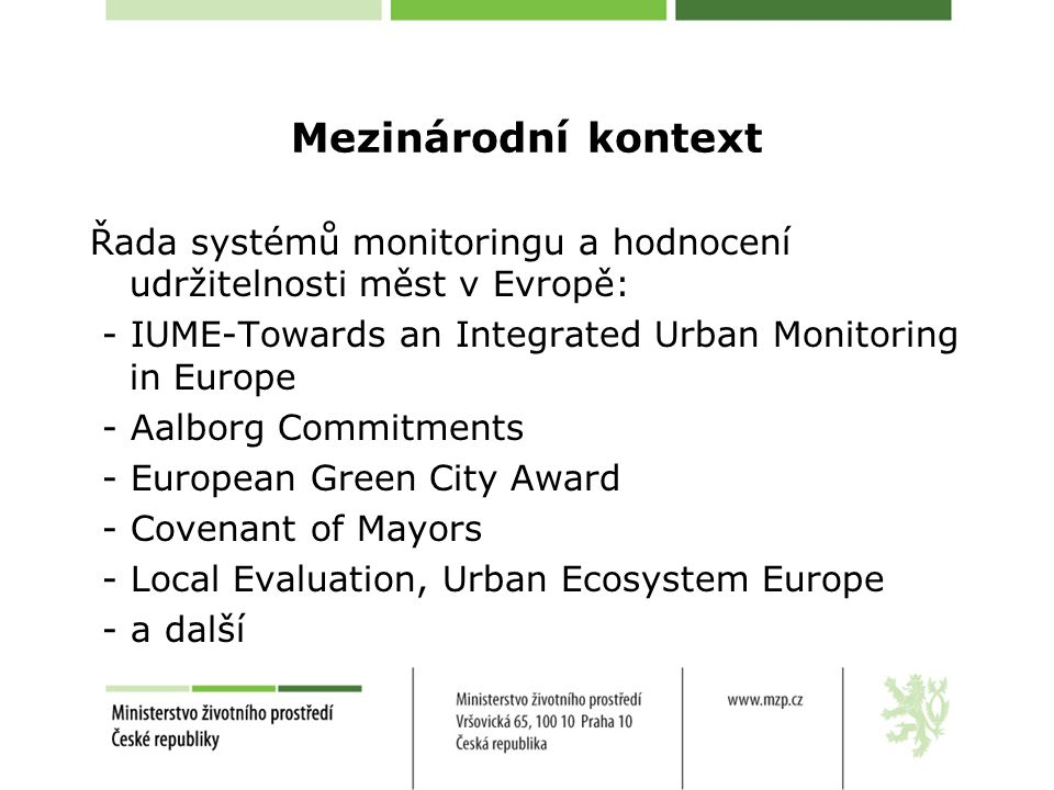 Mezinárodní kontext Řada systémů monitoringu a hodnocení udržitelnosti měst v Evropě: - IUME-Towards an Integrated Urban Monitoring in Europe - Aalbor